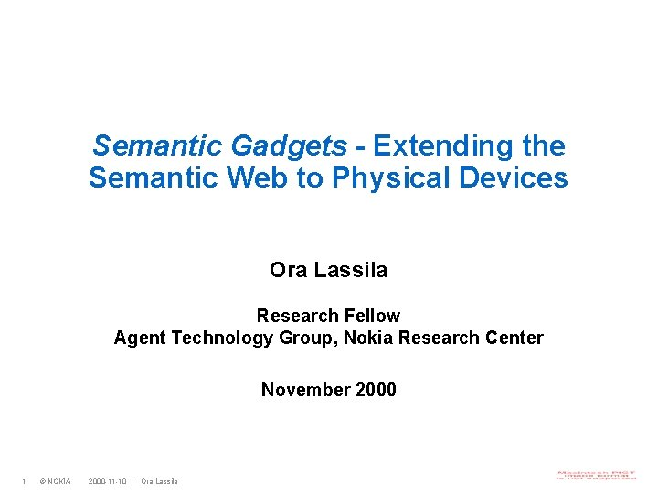 Semantic Gadgets - Extending the Semantic Web to Physical Devices Ora Lassila Research Fellow
