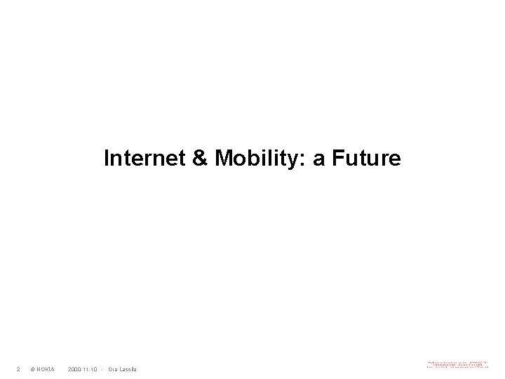 Internet & Mobility: a Future 2 © NOKIA 2000 -11 -10 - Ora Lassila