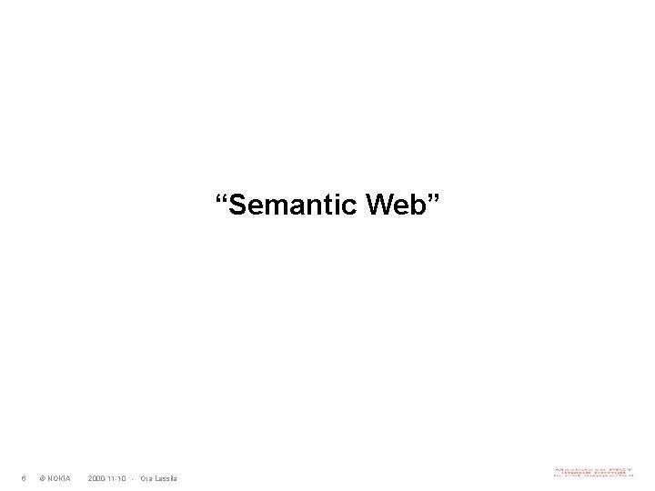 """""""Semantic Web"""" 6 © NOKIA 2000 -11 -10 - Ora Lassila"""