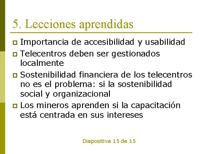 5. Lecciones aprendidas Importancia de accesibilidad y usabilidad p Telecentros deben ser gestionados localmente