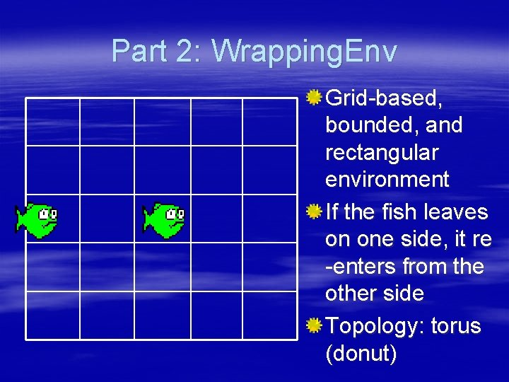 Part 2: Wrapping. Env Grid-based, bounded, and rectangular environment If the fish leaves on