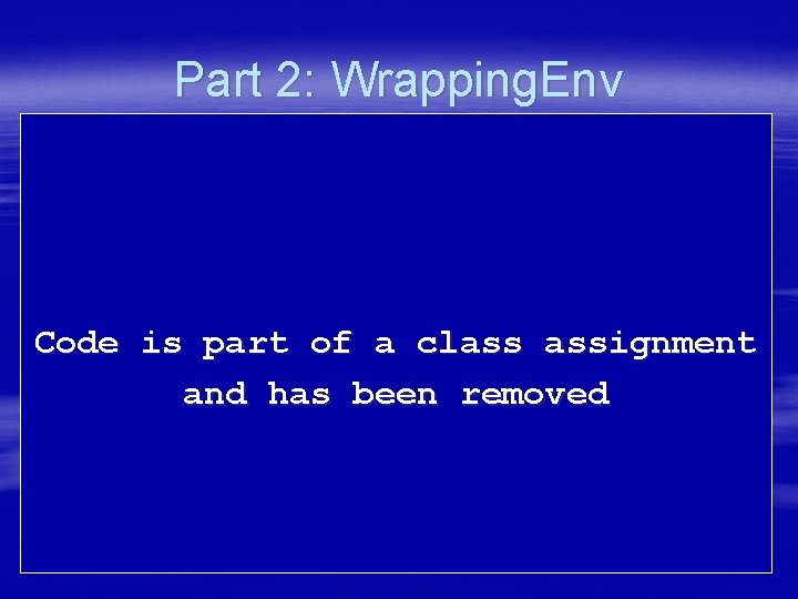 Part 2: Wrapping. Env Code is part of a class assignment and has been