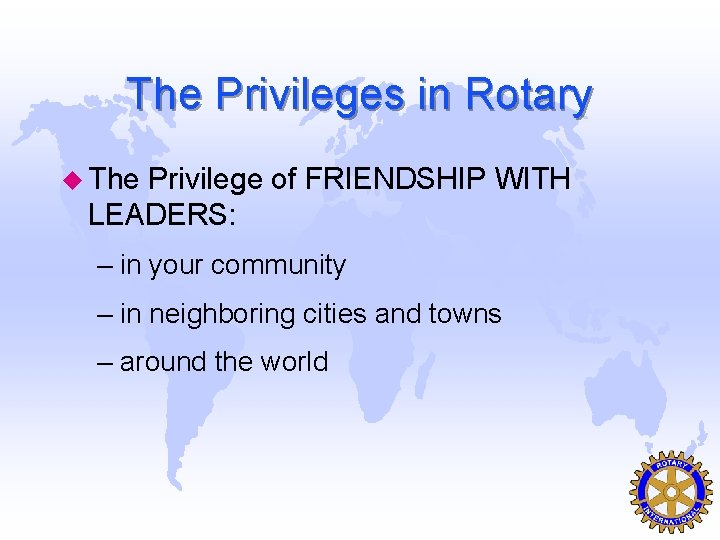 The Privileges in Rotary u The Privilege of FRIENDSHIP WITH LEADERS: – in your