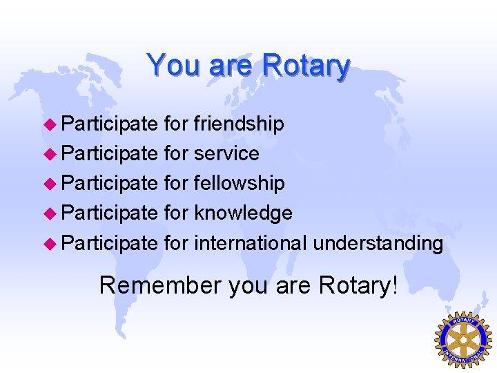 You are Rotary u Participate for friendship u Participate for service u Participate for