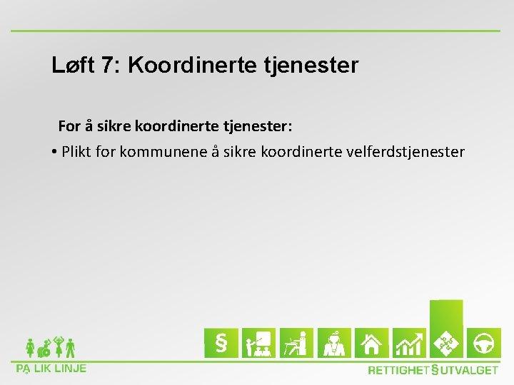 Løft 7: Koordinerte tjenester For å sikre koordinerte tjenester: • Plikt for kommunene å