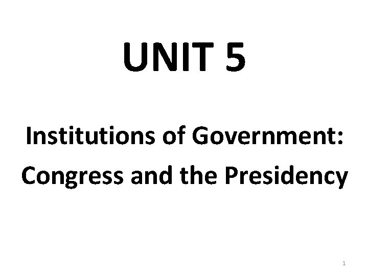 UNIT 5 Institutions of Government: Congress and the Presidency 1