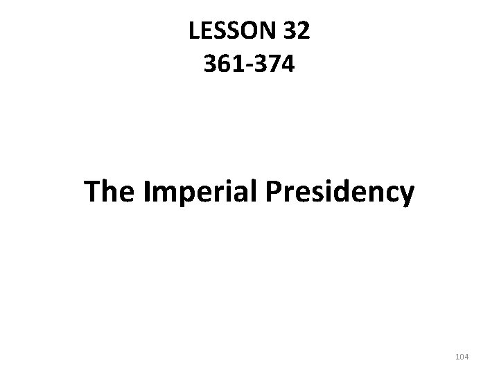 LESSON 32 361 -374 The Imperial Presidency 104