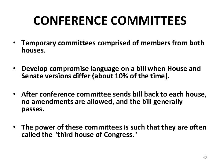 CONFERENCE COMMITTEES • Temporary committees comprised of members from both houses. • Develop compromise