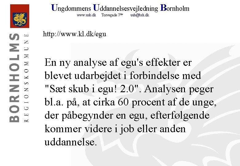 Ungdommens Uddannelsesvejledning Bornholm www. uub. dk Torvegade 71 tv uub@brk. dk http: //www. kl.
