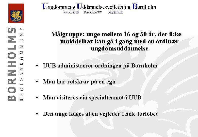 Ungdommens Uddannelsesvejledning Bornholm www. uub. dk Torvegade 71 tv uub@brk. dk Målgruppe: unge mellem