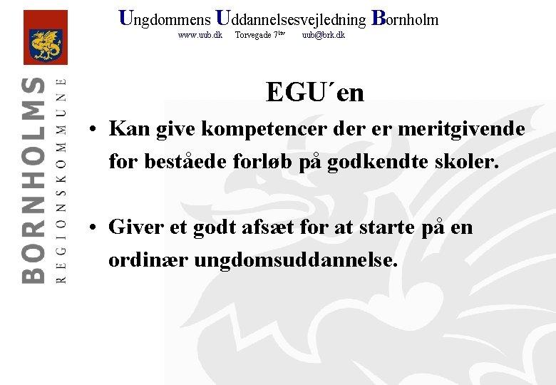 Ungdommens Uddannelsesvejledning Bornholm www. uub. dk Torvegade 71 tv uub@brk. dk EGU´en • Kan