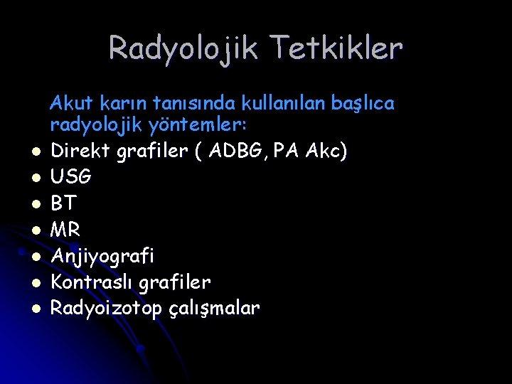 Radyolojik Tetkikler Akut karın tanısında kullanılan başlıca radyolojik yöntemler: l Direkt grafiler ( ADBG,