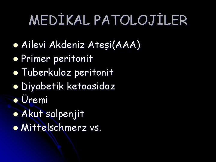 MEDİKAL PATOLOJİLER Ailevi Akdeniz Ateşi(AAA) l Primer peritonit l Tuberkuloz peritonit l Diyabetik ketoasidoz