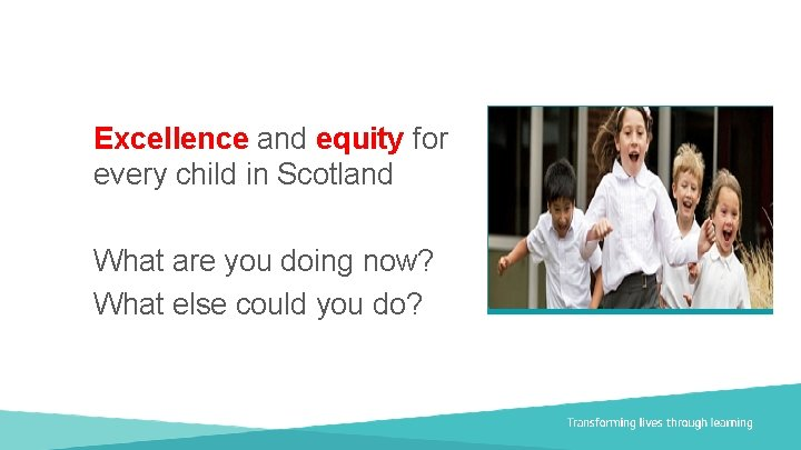 Excellence and equity for every child in Scotland What are you doing now? What