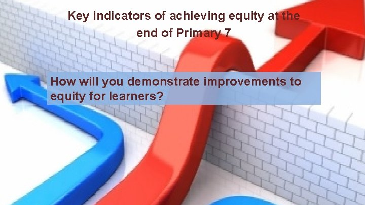 Key indicators of achieving equity at the end of Primary 7 How will you