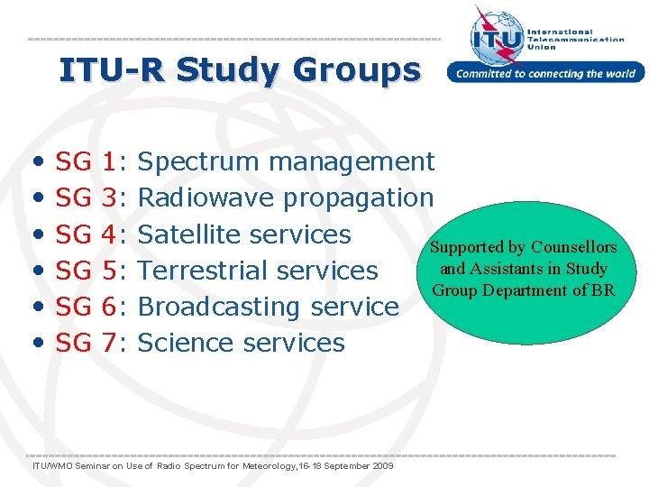 ITU-R Study Groups • • • SG 1: Spectrum management SG 3: Radiowave propagation