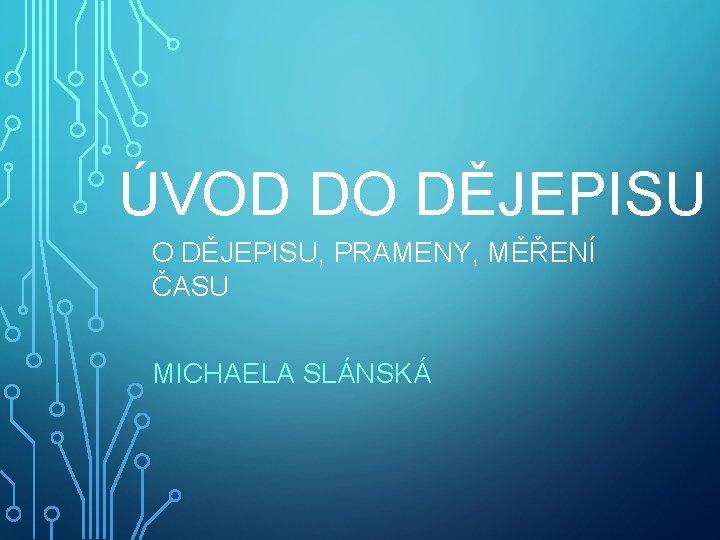ÚVOD DO DĚJEPISU, PRAMENY, MĚŘENÍ ČASU MICHAELA SLÁNSKÁ