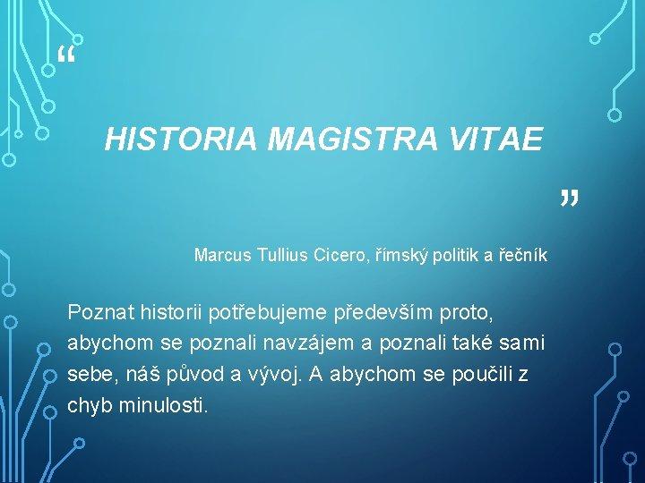 """"""" HISTORIA MAGISTRA VITAE Marcus Tullius Cicero, římský politik a řečník Poznat historii potřebujeme"""