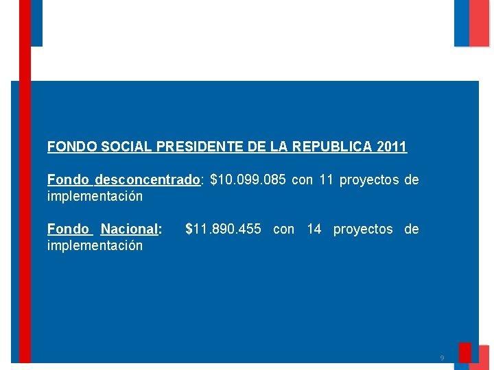 FONDO SOCIAL PRESIDENTE DE LA REPUBLICA 2011 Fondo desconcentrado: $10. 099. 085 con 11