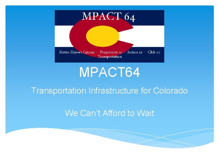 MPACT 64 Transportation Infrastructure for Colorado We Can't Afford to Wait