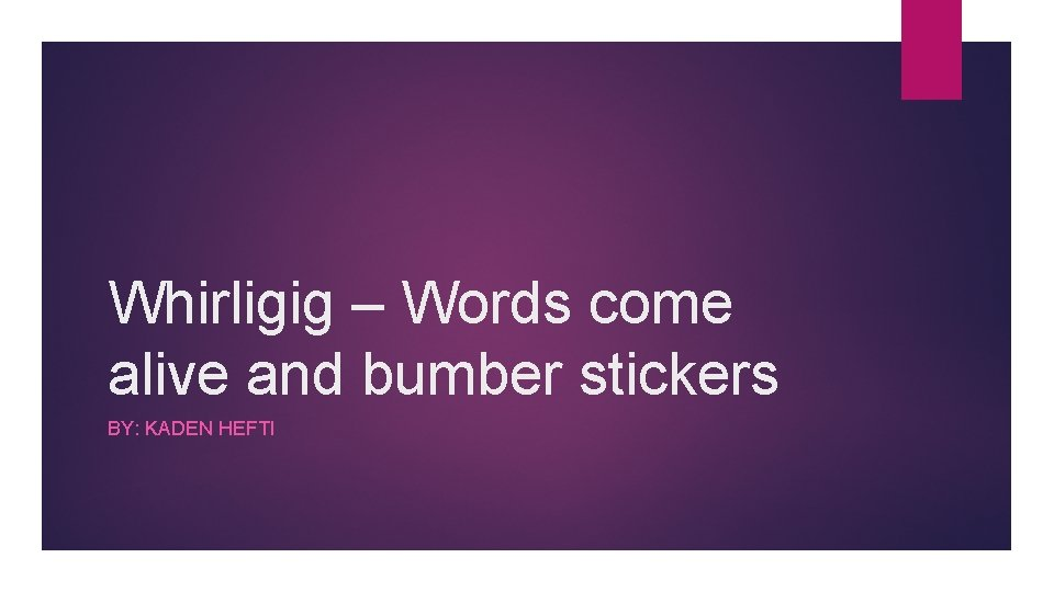Whirligig – Words come alive and bumber stickers BY: KADEN HEFTI