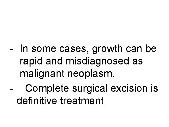 - In some cases, growth can be rapid and misdiagnosed as malignant neoplasm. -