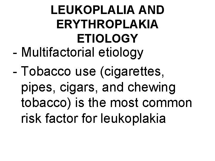 LEUKOPLALIA AND ERYTHROPLAKIA ETIOLOGY - Multifactorial etiology - Tobacco use (cigarettes, pipes, cigars, and