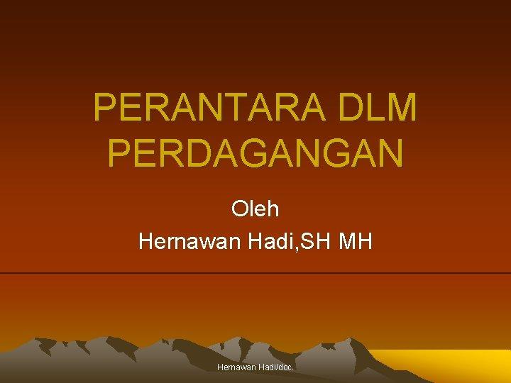PERANTARA DLM PERDAGANGAN Oleh Hernawan Hadi, SH MH Hernawan Hadi/doc.