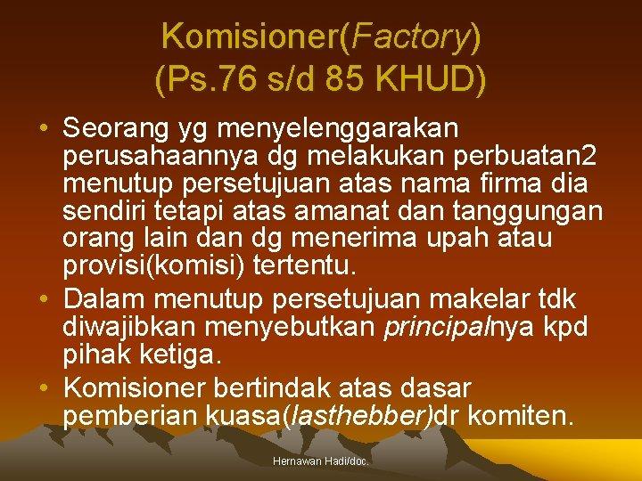 Komisioner(Factory) (Ps. 76 s/d 85 KHUD) • Seorang yg menyelenggarakan perusahaannya dg melakukan perbuatan