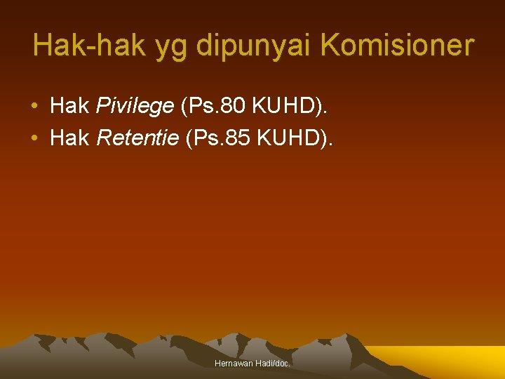Hak-hak yg dipunyai Komisioner • Hak Pivilege (Ps. 80 KUHD). • Hak Retentie (Ps.