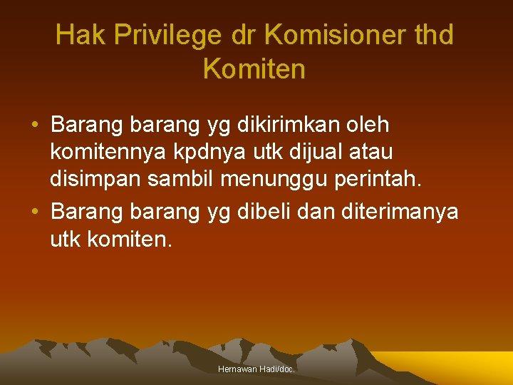 Hak Privilege dr Komisioner thd Komiten • Barang barang yg dikirimkan oleh komitennya kpdnya