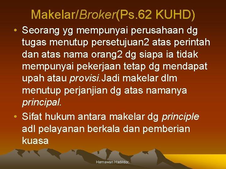 Makelar/Broker(Ps. 62 KUHD) • Seorang yg mempunyai perusahaan dg tugas menutup persetujuan 2 atas