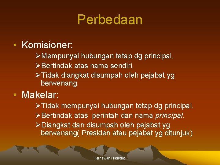 Perbedaan • Komisioner: ØMempunyai hubungan tetap dg principal. ØBertindak atas nama sendiri. ØTidak diangkat