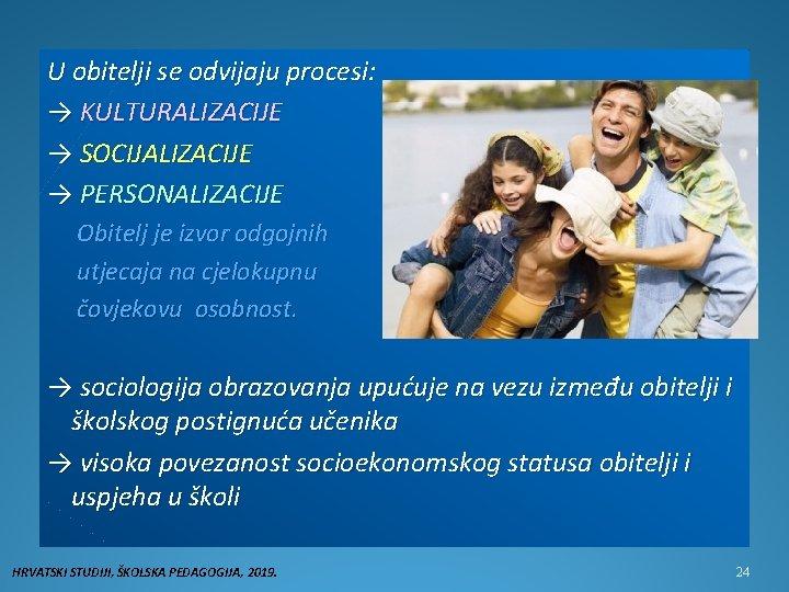 U obitelji se odvijaju procesi: → KULTURALIZACIJE → SOCIJALIZACIJE → PERSONALIZACIJE Obitelj je izvor