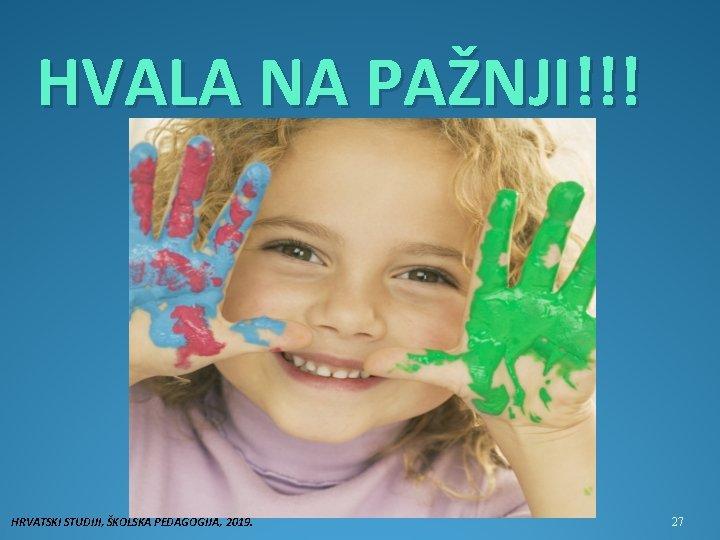 HVALA NA PAŽNJI!!! HRVATSKI STUDIJI, ŠKOLSKA PEDAGOGIJA, 2019. 27