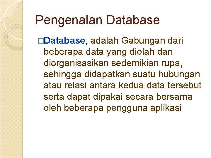 Pengenalan Database �Database, adalah Gabungan dari beberapa data yang diolah dan diorganisasikan sedemikian rupa,