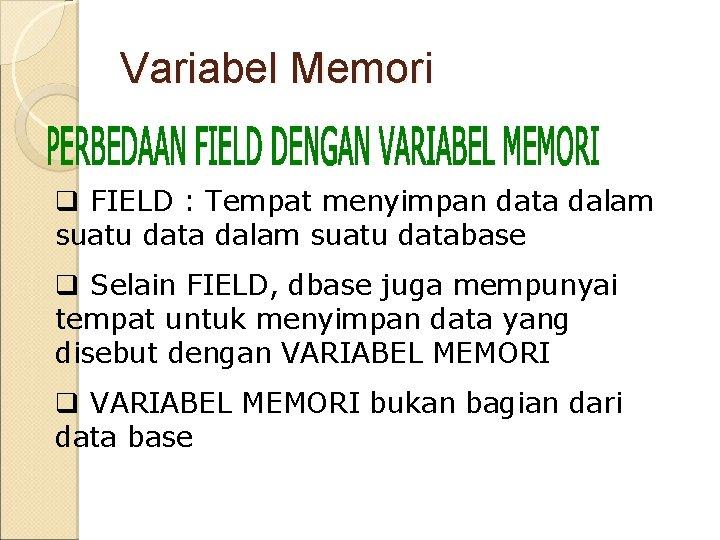 Variabel Memori q FIELD : Tempat menyimpan data dalam suatu database q Selain FIELD,