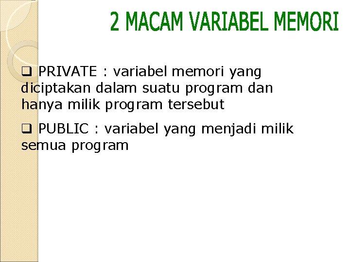 q PRIVATE : variabel memori yang diciptakan dalam suatu program dan hanya milik program