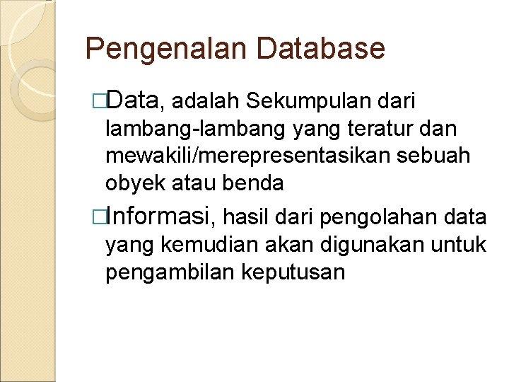 Pengenalan Database �Data, adalah Sekumpulan dari lambang-lambang yang teratur dan mewakili/merepresentasikan sebuah obyek atau