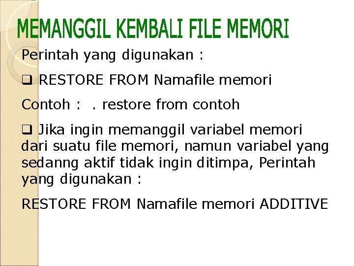 Perintah yang digunakan : q RESTORE FROM Namafile memori Contoh : . restore from