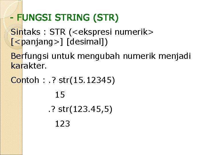 Sintaks : STR (<ekspresi numerik> [<panjang>] [desimal]) Berfungsi untuk mengubah numerik menjadi karakter. Contoh