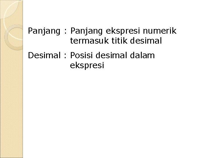 Panjang : Panjang ekspresi numerik termasuk titik desimal Desimal : Posisi desimal dalam ekspresi