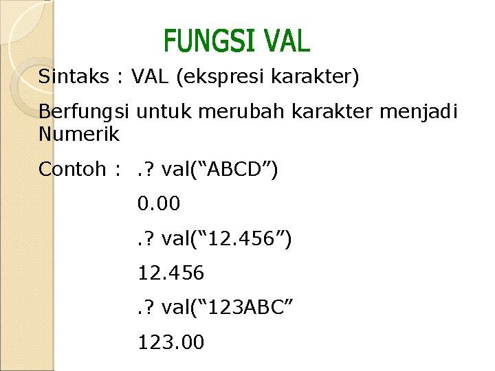 Sintaks : VAL (ekspresi karakter) Berfungsi untuk merubah karakter menjadi Numerik Contoh : .
