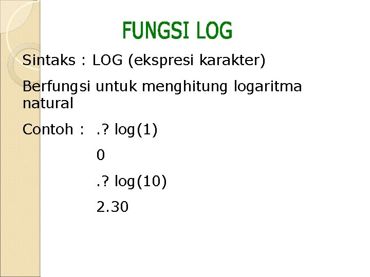 Sintaks : LOG (ekspresi karakter) Berfungsi untuk menghitung logaritma natural Contoh : . ?