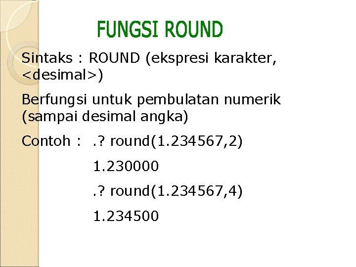 Sintaks : ROUND (ekspresi karakter, <desimal>) Berfungsi untuk pembulatan numerik (sampai desimal angka) Contoh