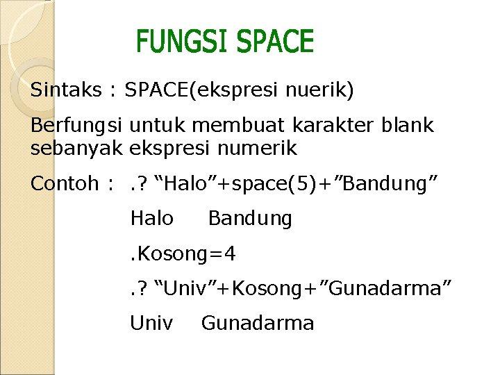 Sintaks : SPACE(ekspresi nuerik) Berfungsi untuk membuat karakter blank sebanyak ekspresi numerik Contoh :