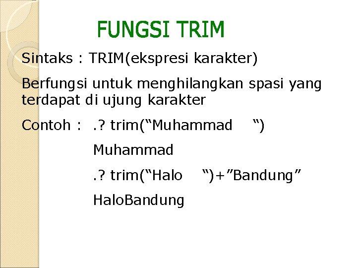Sintaks : TRIM(ekspresi karakter) Berfungsi untuk menghilangkan spasi yang terdapat di ujung karakter Contoh