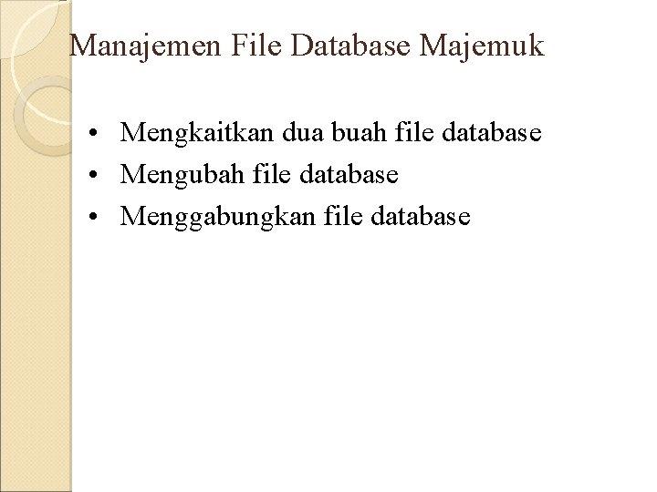 Manajemen File Database Majemuk • Mengkaitkan dua buah file database • Mengubah file database