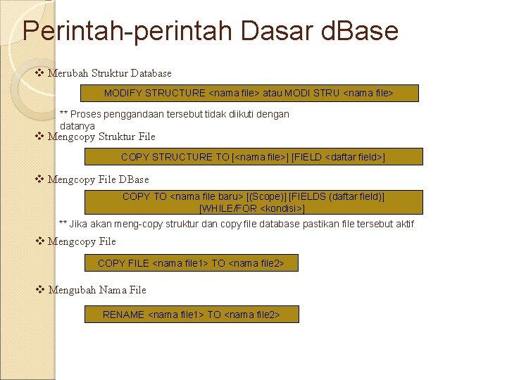 Perintah-perintah Dasar d. Base v Merubah Struktur Database MODIFY STRUCTURE <nama file> atau MODI