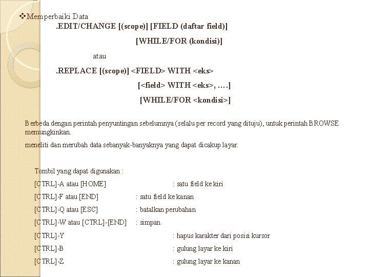 v. Memperbaiki Data. EDIT/CHANGE [(scope)] [FIELD (daftar field)] [WHILE/FOR (kondisi)] atau . REPLACE [(scope)]
